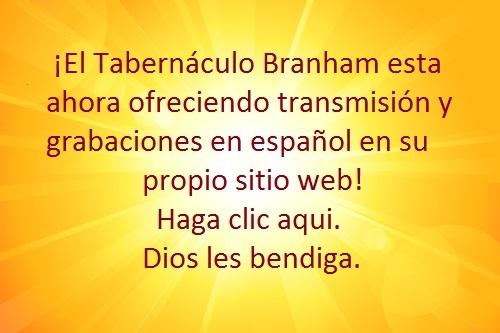 ¡El Tabernáculo Branham esta ahora ofreciendo transmisión y grabaciones en español en su propio sitio web! Haga clic aqui. Dios les bendiga.